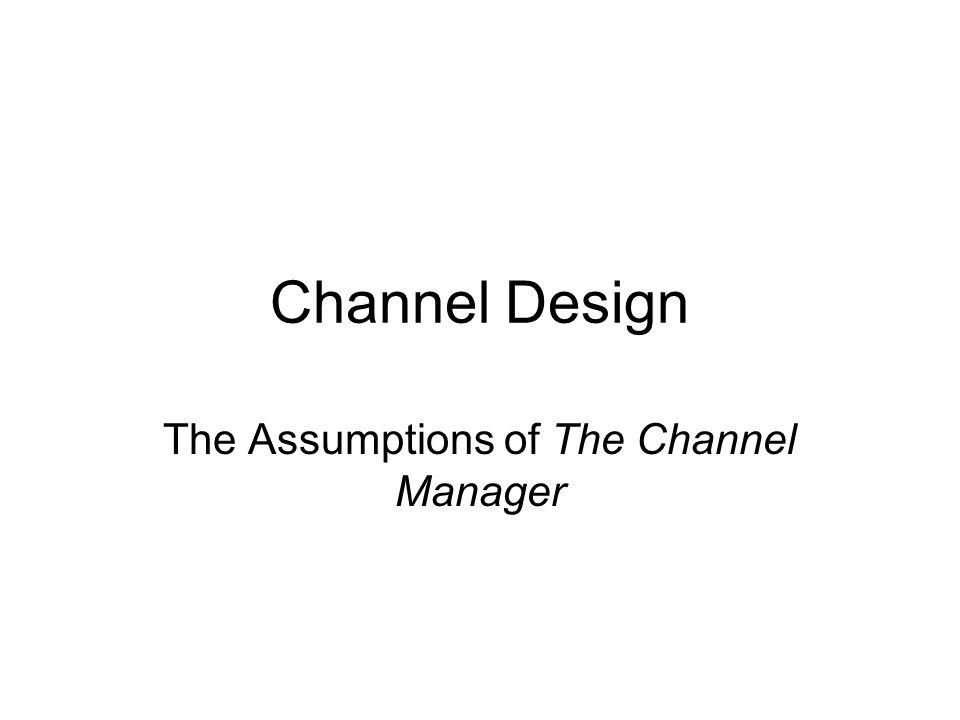 Channel Design The Assumptions of The Channel Manager