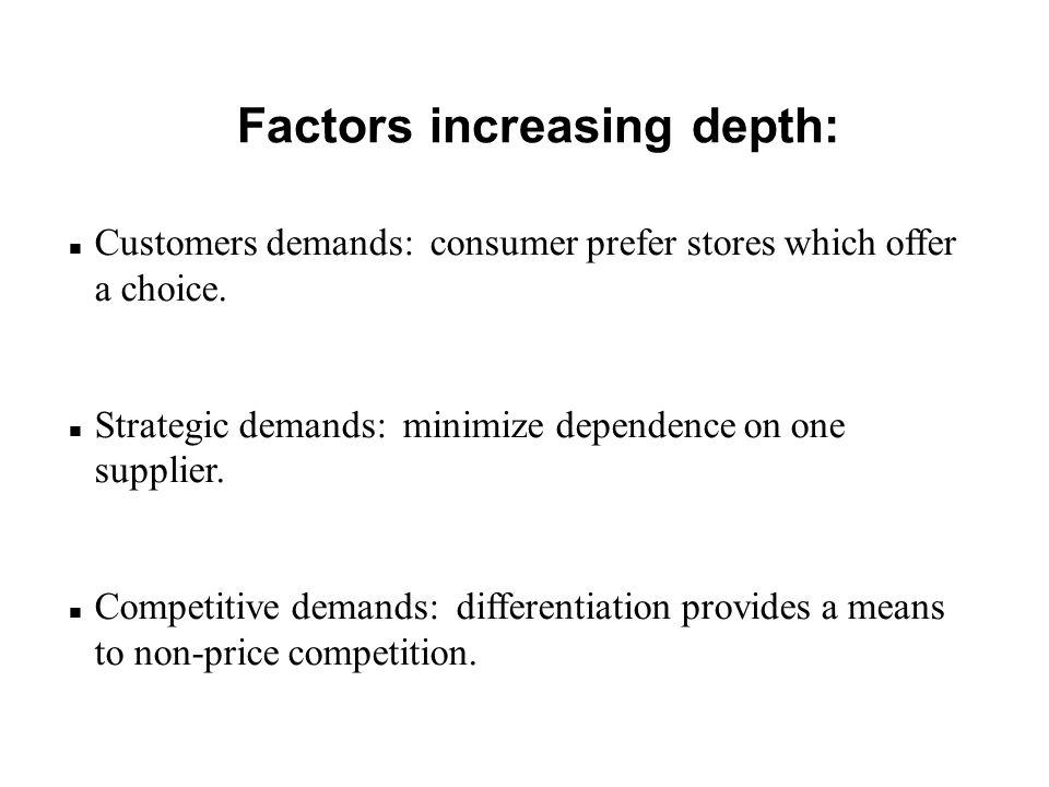 Factors increasing depth: n Customers demands: consumer prefer stores which offer a choice. n Strategic demands: minimize dependence on one supplier.