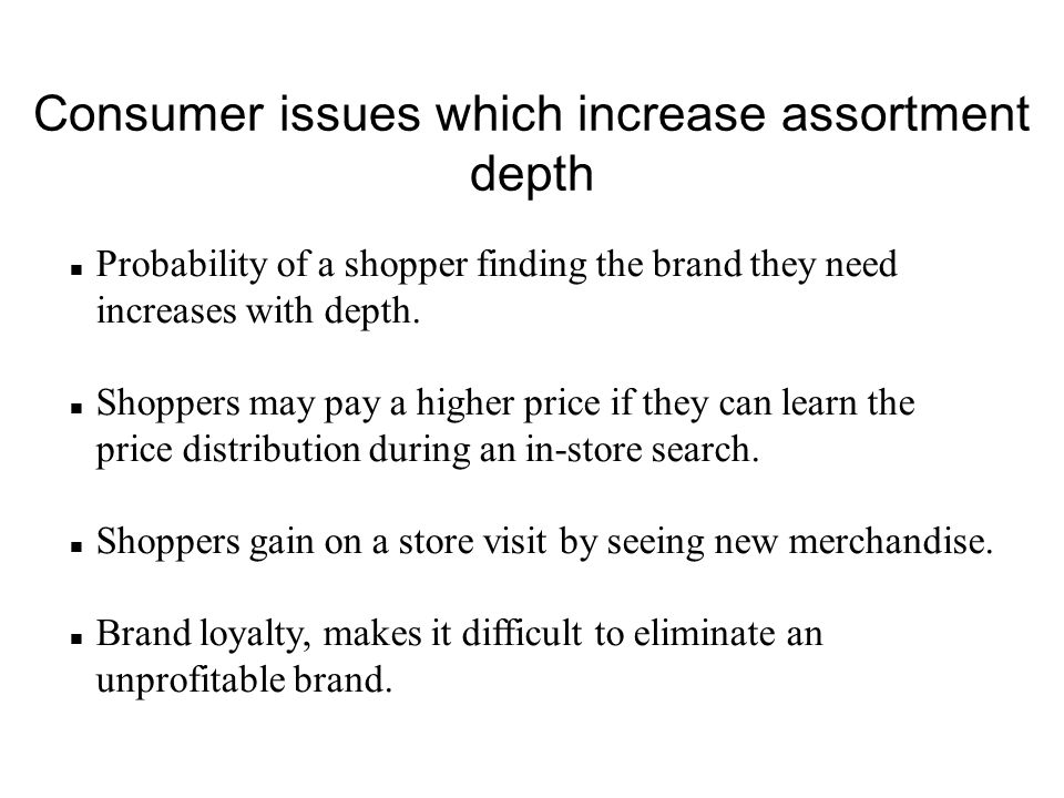 Consumer issues which increase assortment depth n Probability of a shopper finding the brand they need increases with depth. n Shoppers may pay a high