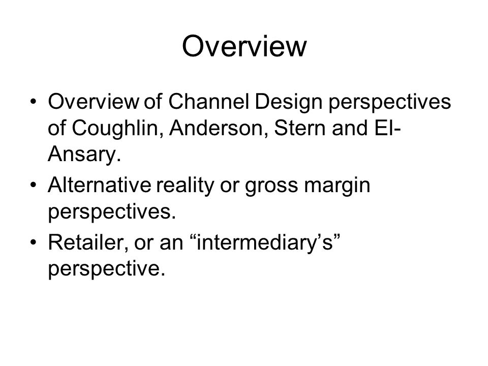 Overview Overview of Channel Design perspectives of Coughlin, Anderson, Stern and El- Ansary. Alternative reality or gross margin perspectives. Retail