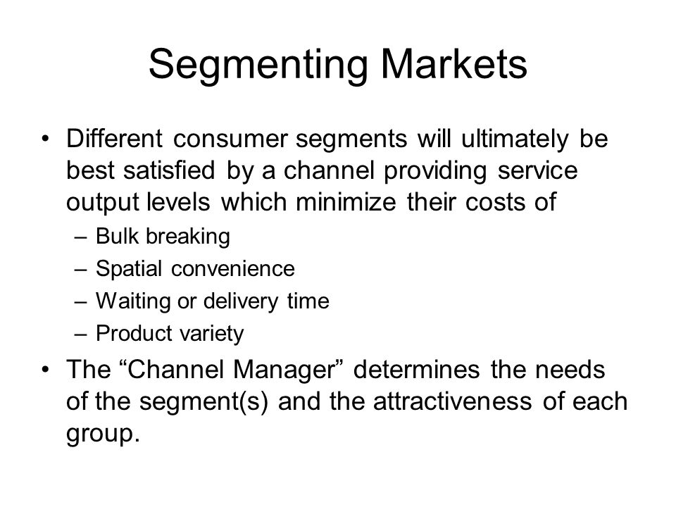 Segmenting Markets Different consumer segments will ultimately be best satisfied by a channel providing service output levels which minimize their cos