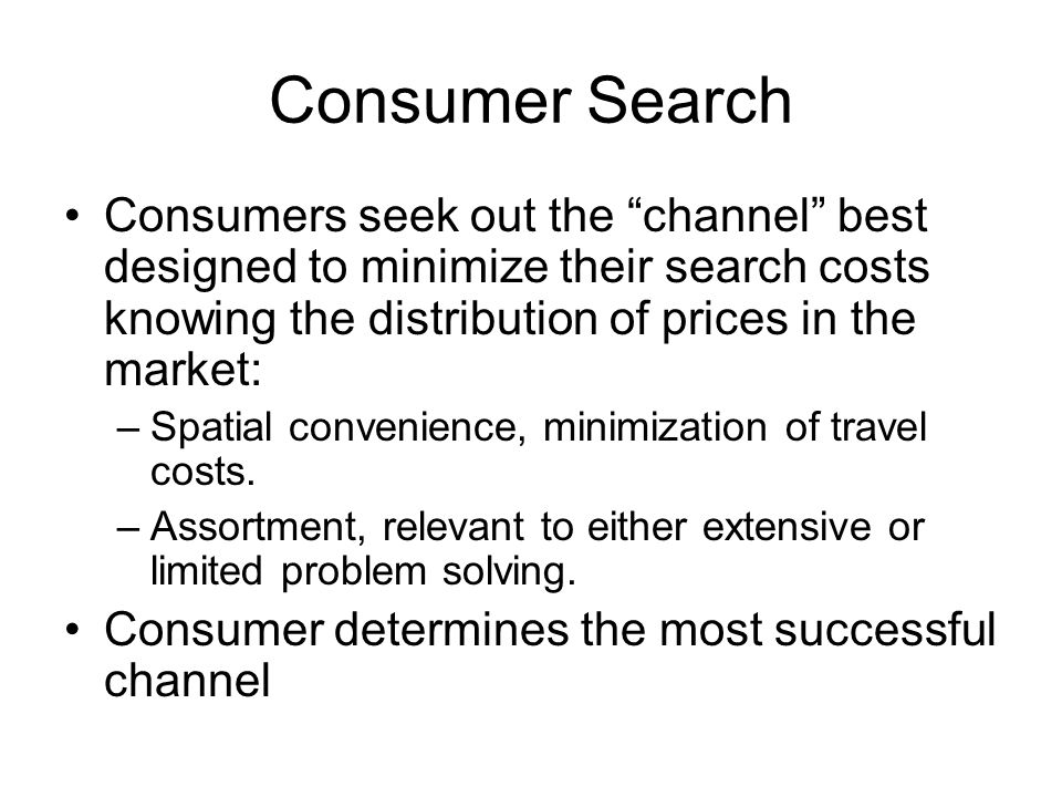 Consumer Search Consumers seek out the channel best designed to minimize their search costs knowing the distribution of prices in the market: –Spatial convenience, minimization of travel costs.