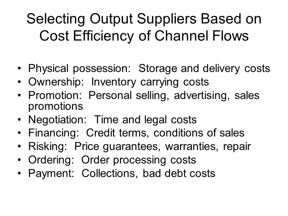 Selecting Output Suppliers Based on Cost Efficiency of Channel Flows Physical possession: Storage and delivery costs Ownership: Inventory carrying cos