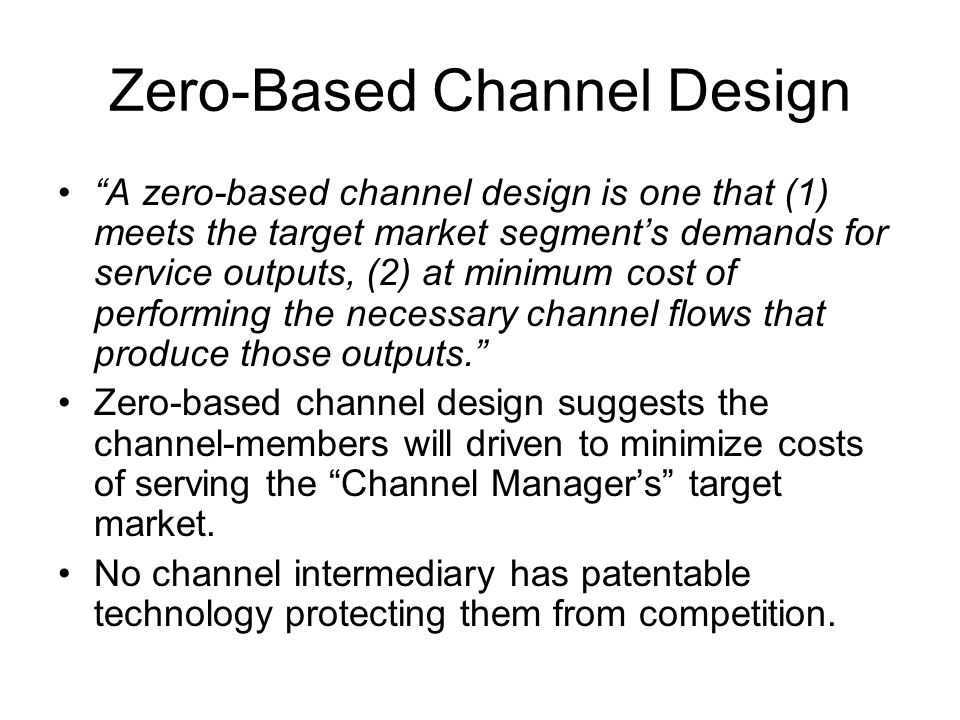 """Zero-Based Channel Design """"A zero-based channel design is one that (1) meets the target market segment's demands for service outputs, (2) at minimum c"""