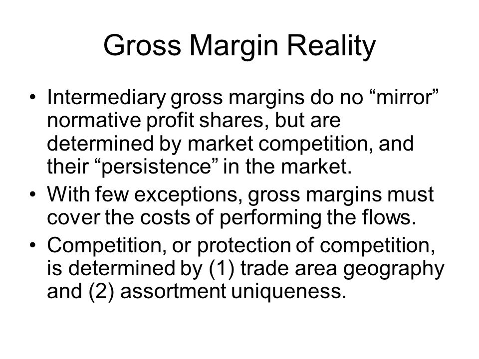 Gross Margin Reality Intermediary gross margins do no mirror normative profit shares, but are determined by market competition, and their persistence in the market.