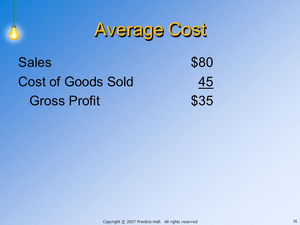 Copyright © 2007 Prentice-Hall. All rights reserved 16 Average Cost Sales$80 Cost of Goods Sold45 Gross Profit$35