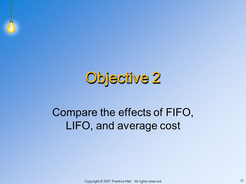Copyright © 2007 Prentice-Hall. All rights reserved 17 Objective 2 Compare the effects of FIFO, LIFO, and average cost