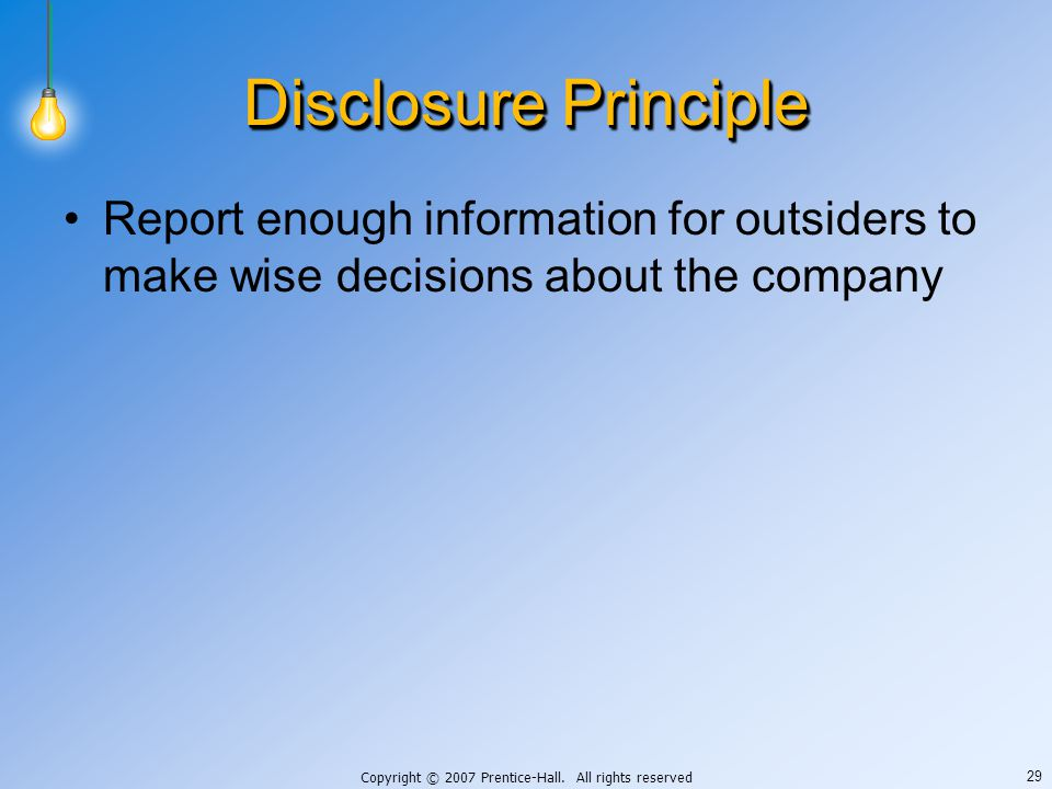 Copyright © 2007 Prentice-Hall. All rights reserved 29 Disclosure Principle Report enough information for outsiders to make wise decisions about the c