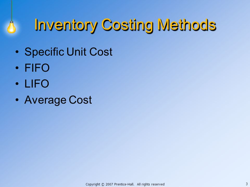 Copyright © 2007 Prentice-Hall. All rights reserved 3 Inventory Costing Methods Specific Unit Cost FIFO LIFO Average Cost