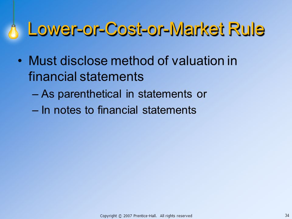 Copyright © 2007 Prentice-Hall. All rights reserved 34 Lower-or-Cost-or-Market Rule Must disclose method of valuation in financial statements –As pare