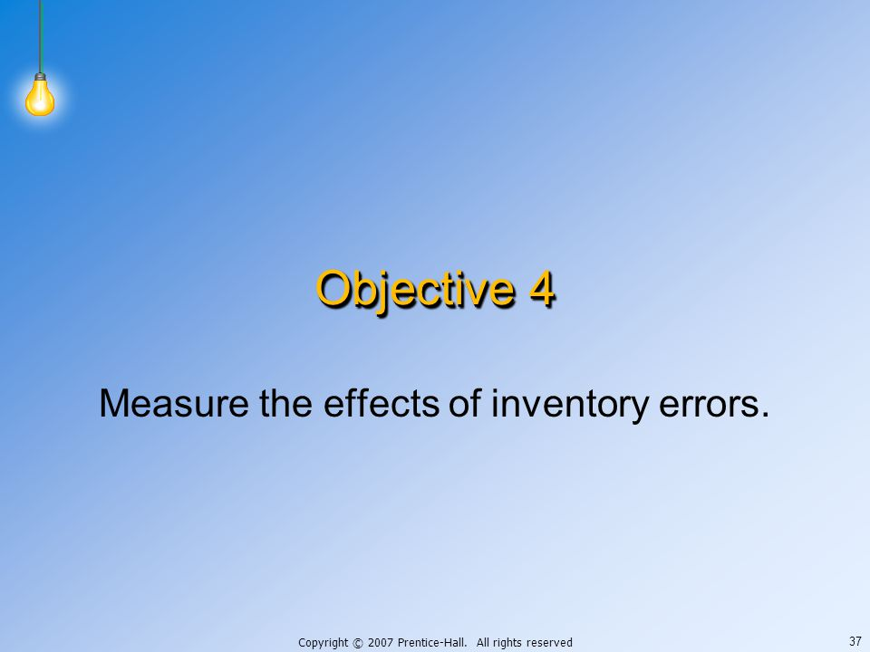Copyright © 2007 Prentice-Hall. All rights reserved 37 Objective 4 Measure the effects of inventory errors.