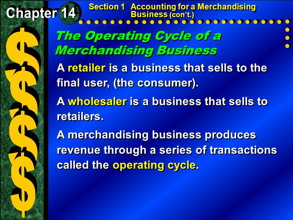 The Operating Cycle of a Merchandising Business Section 1Accounting for a Merchandising Business (con't.) A retailer is a business that sells to the final user, (the consumer).