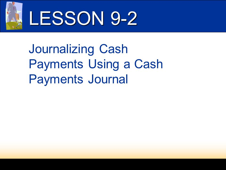 LESSON 9-2 Journalizing Cash Payments Using a Cash Payments Journal
