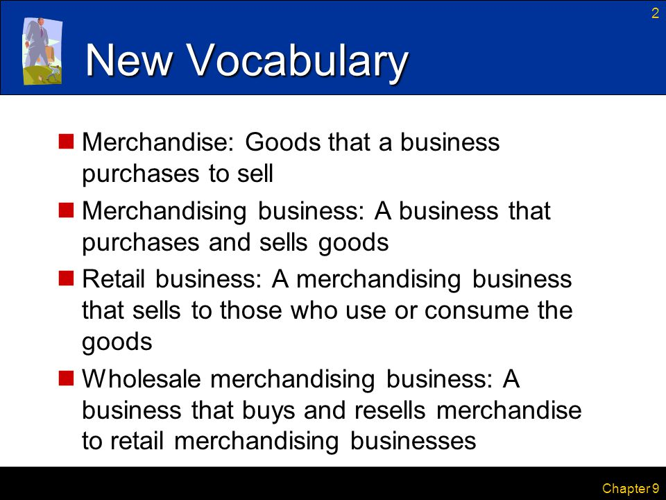 2 Chapter 9 New Vocabulary Merchandise: Goods that a business purchases to sell Merchandising business: A business that purchases and sells goods Reta