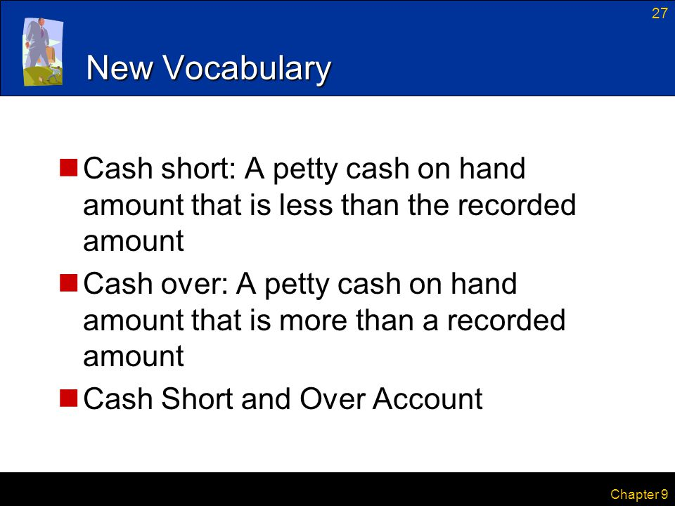 27 Chapter 9 New Vocabulary Cash short: A petty cash on hand amount that is less than the recorded amount Cash over: A petty cash on hand amount that