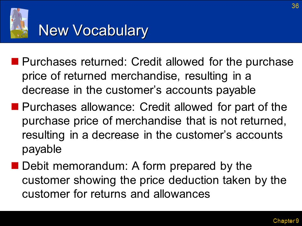 36 Chapter 9 New Vocabulary Purchases returned: Credit allowed for the purchase price of returned merchandise, resulting in a decrease in the customer