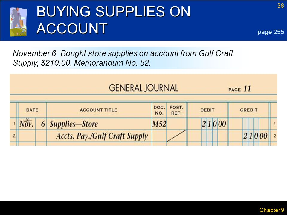 38 Chapter 9 BUYING SUPPLIES ON ACCOUNT page 255 November 6. Bought store supplies on account from Gulf Craft Supply, $210.00. Memorandum No. 52.