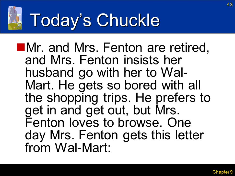 43 Chapter 9 Today's Chuckle Mr. and Mrs. Fenton are retired, and Mrs. Fenton insists her husband go with her to Wal- Mart. He gets so bored with all