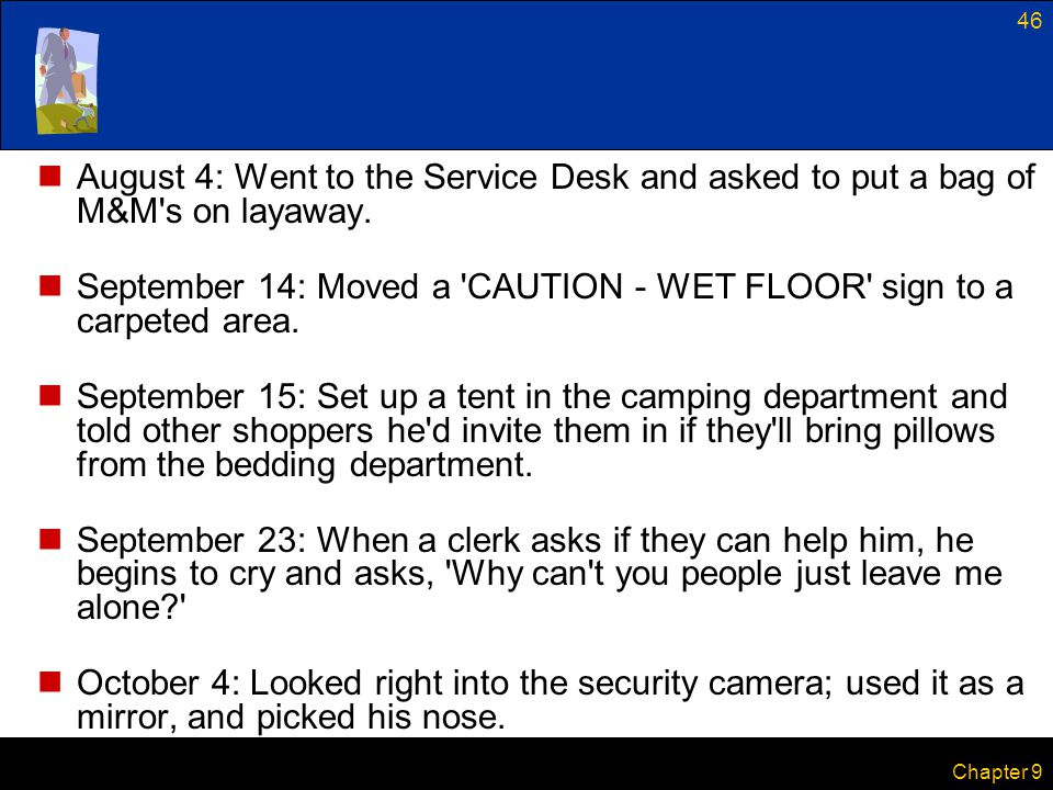 46 Chapter 9 August 4: Went to the Service Desk and asked to put a bag of M&M's on layaway. September 14: Moved a 'CAUTION - WET FLOOR' sign to a carp