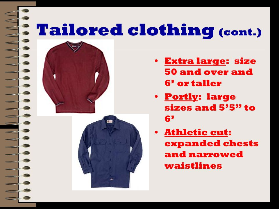 Tailored clothing (cont.) Extra large: size 50 and over and 6' or taller Portly: large sizes and 5'5 to 6' Athletic cut: expanded chests and narrowed waistlines