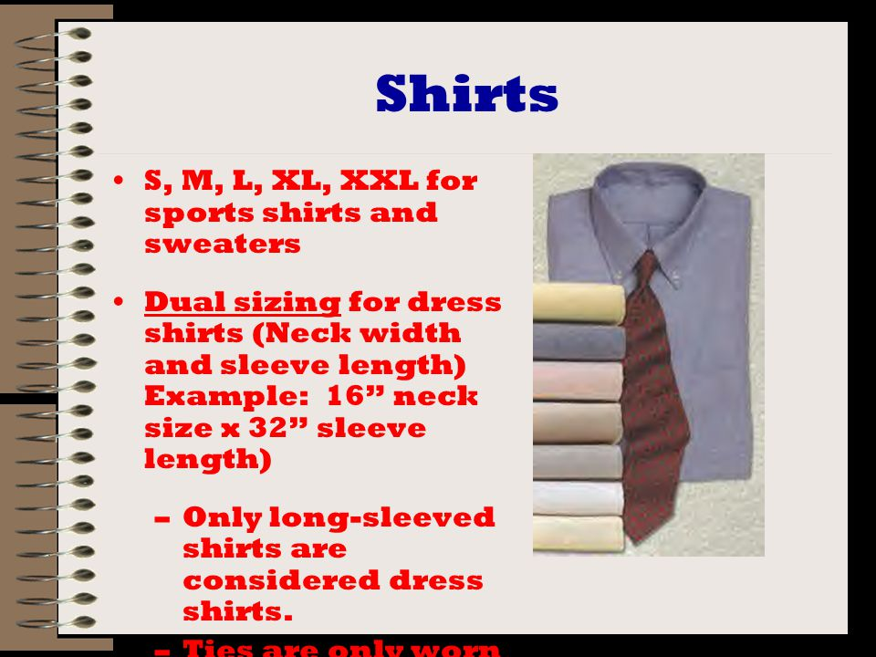 Shirts S, M, L, XL, XXL for sports shirts and sweaters Dual sizing for dress shirts (Neck width and sleeve length) Example: 16 neck size x 32 sleeve length) –Only long-sleeved shirts are considered dress shirts.