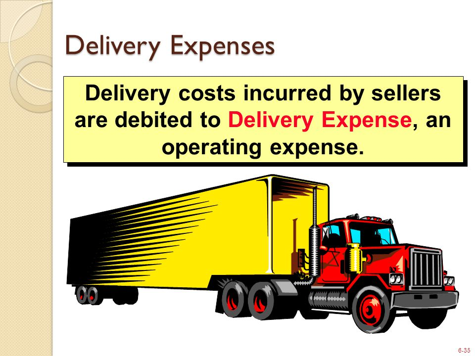 6-35 Delivery costs incurred by sellers are debited to Delivery Expense, an operating expense. Delivery Expenses