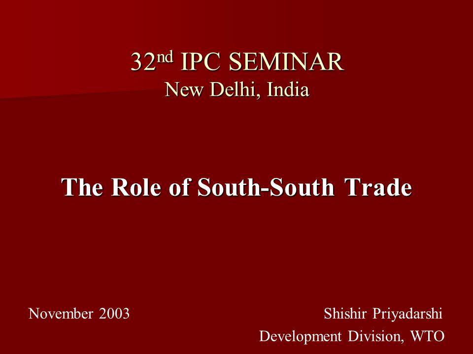 32 nd IPC SEMINAR New Delhi, India The Role of South-South Trade November 2003 Shishir Priyadarshi Development Division, WTO