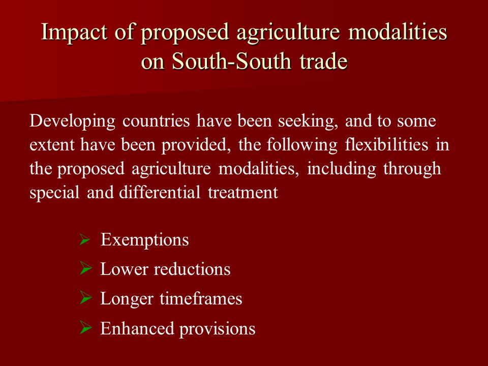 Impact of proposed agriculture modalities on South-South trade Developing countries have been seeking, and to some extent have been provided, the following flexibilities in the proposed agriculture modalities, including through special and differential treatment   Exemptions   Lower reductions   Longer timeframes   Enhanced provisions