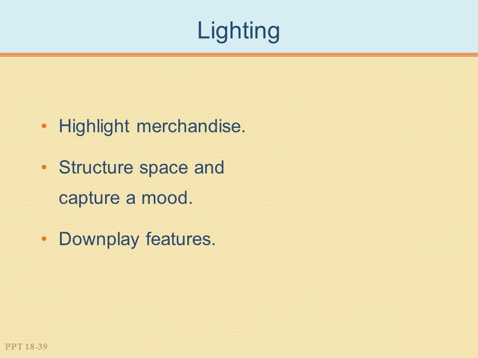 PPT 18-39 Lighting Highlight merchandise. Structure space and capture a mood. Downplay features.