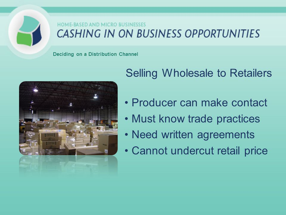 Selling Wholesale to Retailers Producer can make contact Must know trade practices Need written agreements Cannot undercut retail price Deciding on a Distribution Channel