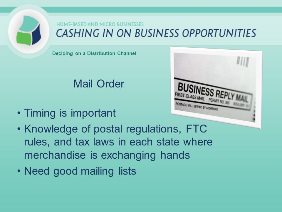 Mail Order Timing is important Knowledge of postal regulations, FTC rules, and tax laws in each state where merchandise is exchanging hands Need good mailing lists Deciding on a Distribution Channel