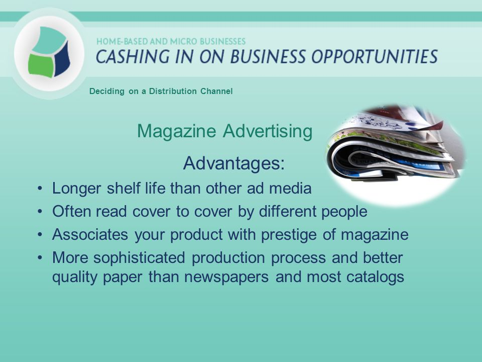 Magazine Advertising Advantages: Longer shelf life than other ad media Often read cover to cover by different people Associates your product with prestige of magazine More sophisticated production process and better quality paper than newspapers and most catalogs Deciding on a Distribution Channel