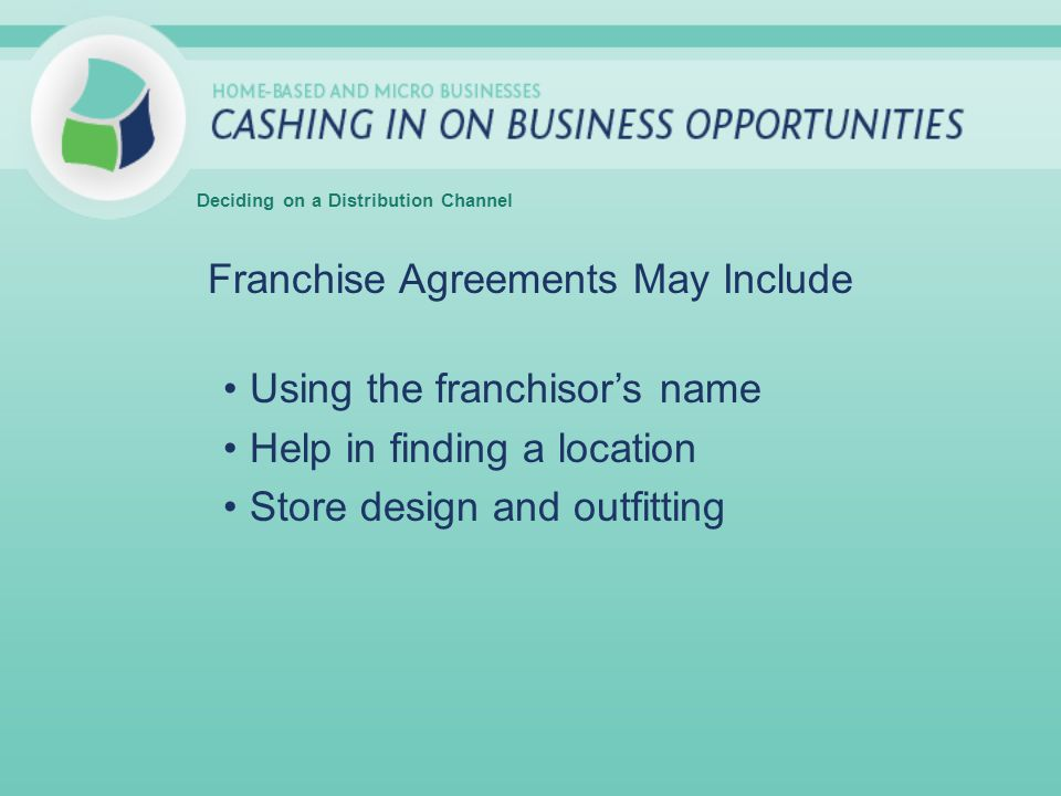 Franchise Agreements May Include Using the franchisor's name Help in finding a location Store design and outfitting Deciding on a Distribution Channel