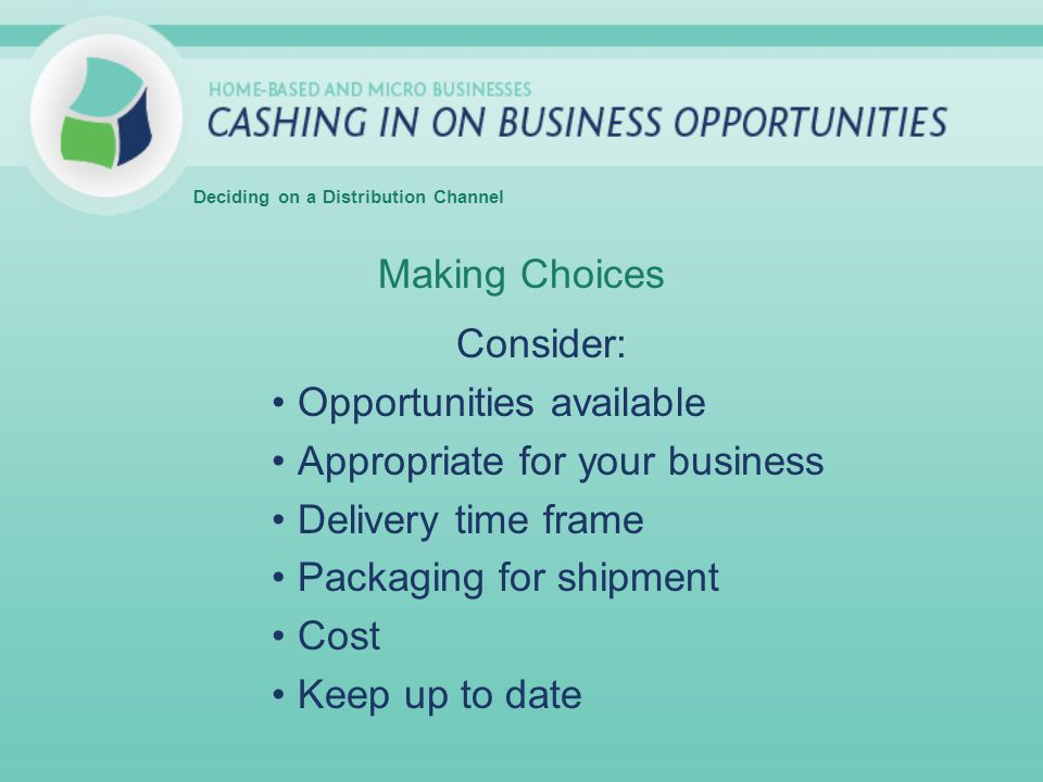 Making Choices Consider: Opportunities available Appropriate for your business Delivery time frame Packaging for shipment Cost Keep up to date Deciding on a Distribution Channel