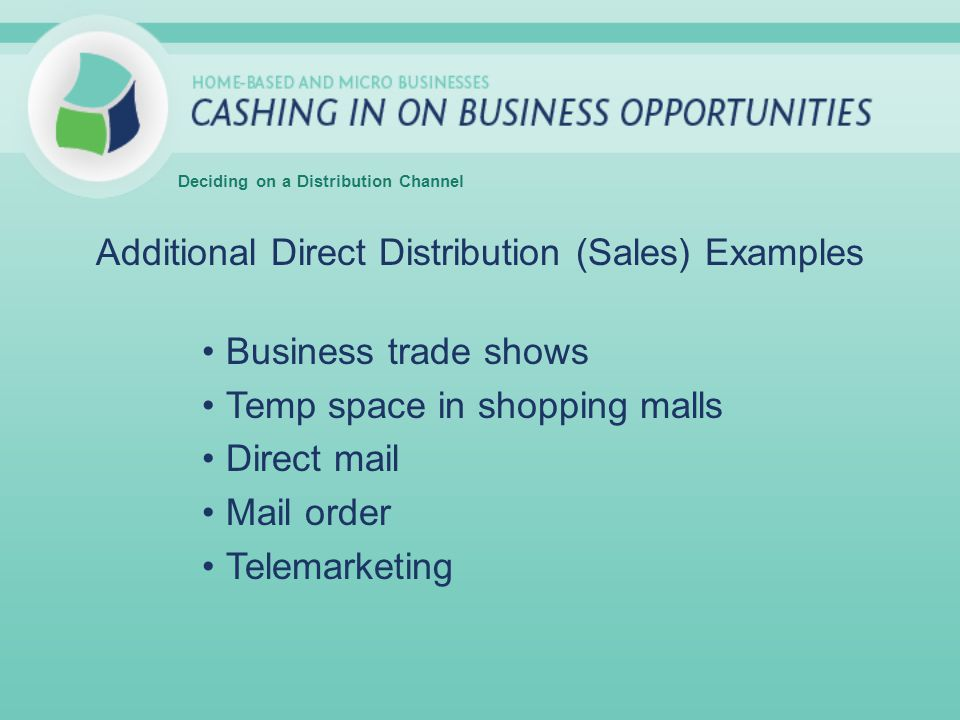Additional Direct Distribution (Sales) Examples Business trade shows Temp space in shopping malls Direct mail Mail order Telemarketing Deciding on a Distribution Channel
