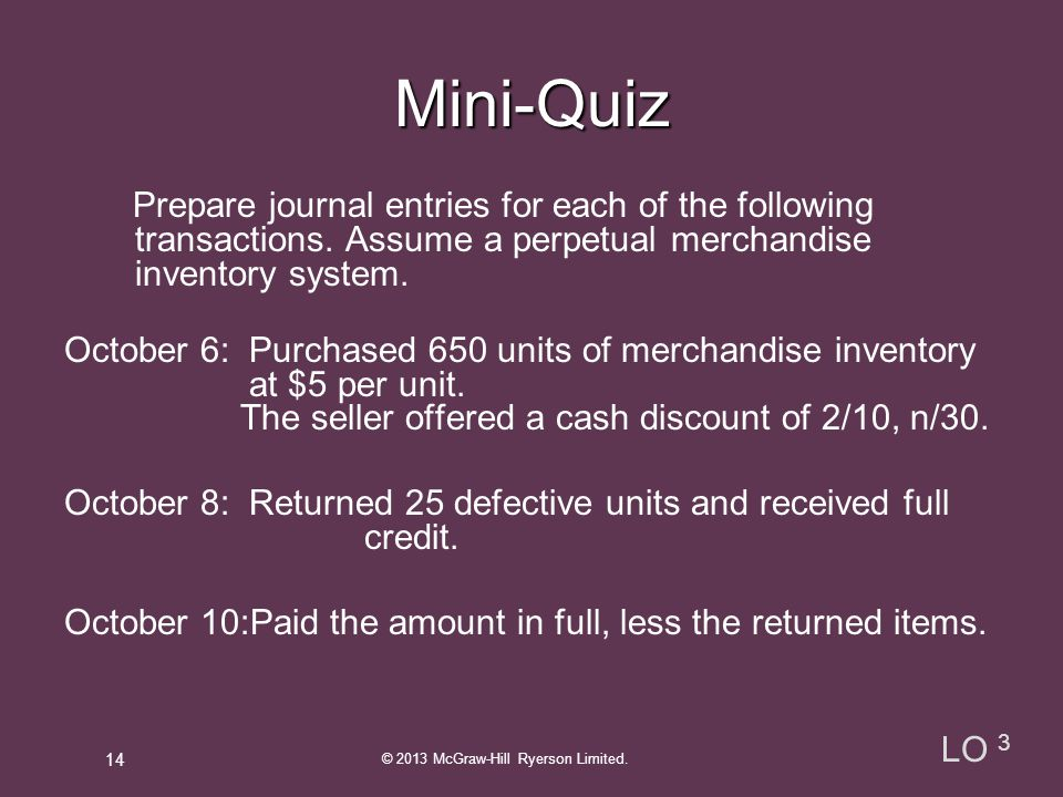 Mini-Quiz Oct.6 Merchandise Inventory 3,250 A/P 3,250 (650 x 5) 8 A/P 125 Merchandise Inventory 125 (25 x 5) 11 A/P 3,125 Merchandise Inventory 62.50 Cash 3,062.50 (3,250-125) x 2% © 2013 McGraw-Hill Ryerson Limited.