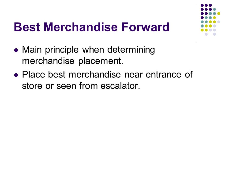 Best Merchandise Forward Main principle when determining merchandise placement. Place best merchandise near entrance of store or seen from escalator.