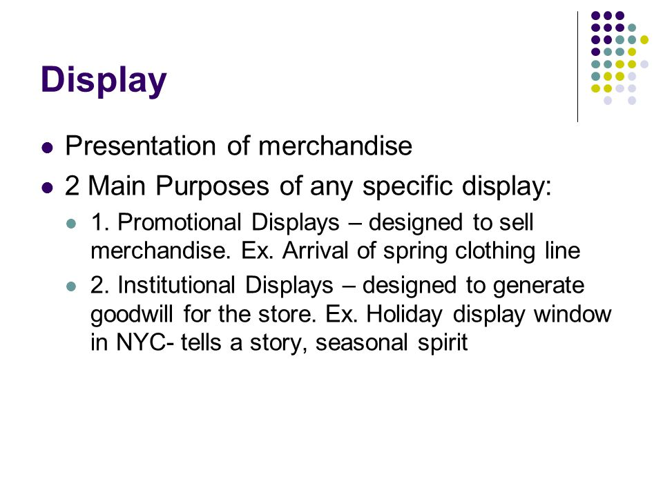 Display Presentation of merchandise 2 Main Purposes of any specific display: 1. Promotional Displays – designed to sell merchandise. Ex. Arrival of sp