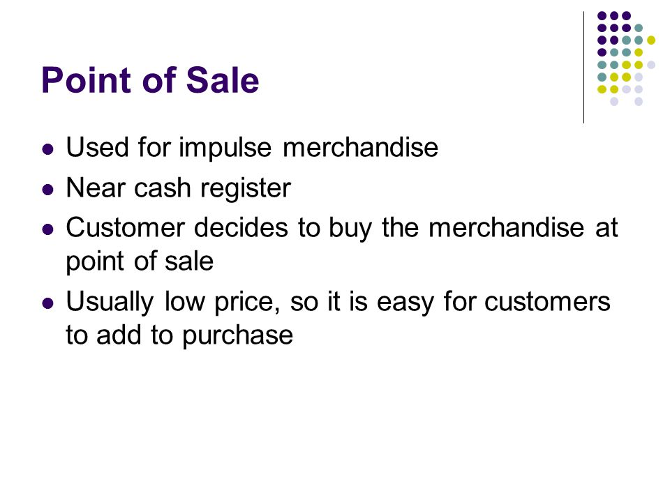 Point of Sale Used for impulse merchandise Near cash register Customer decides to buy the merchandise at point of sale Usually low price, so it is eas