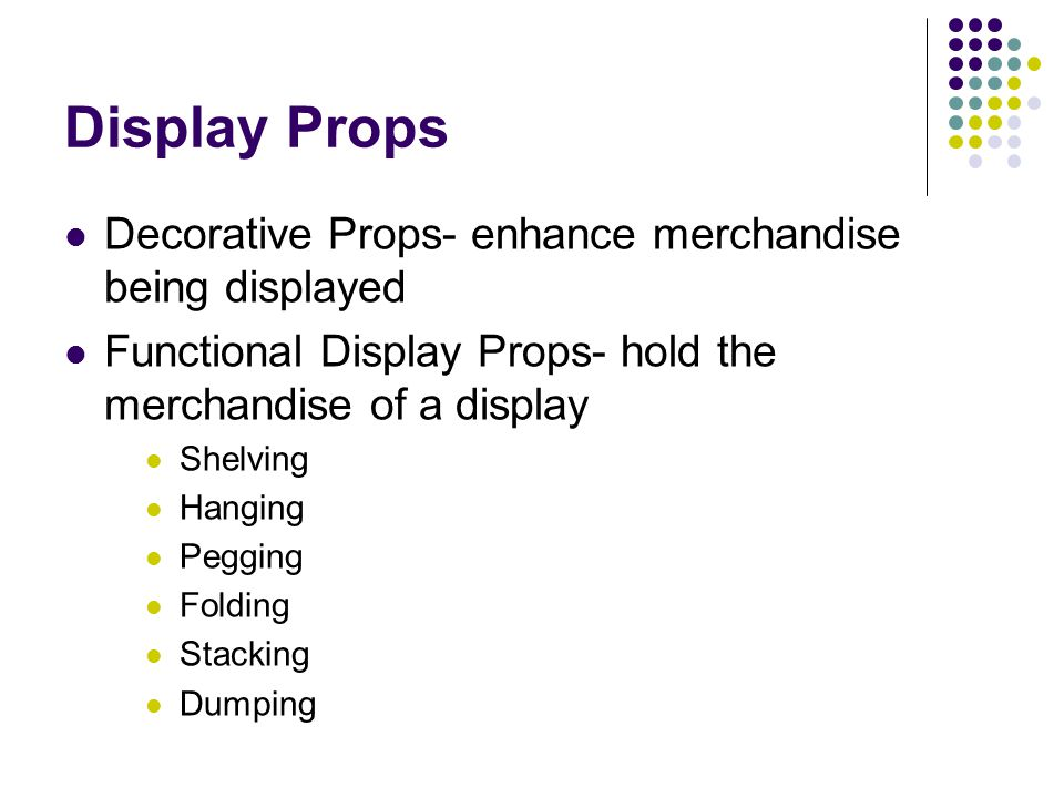 Display Props Decorative Props- enhance merchandise being displayed Functional Display Props- hold the merchandise of a display Shelving Hanging Peggi