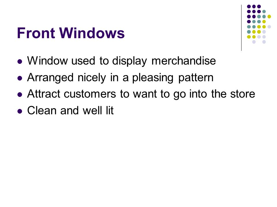 Front Windows Window used to display merchandise Arranged nicely in a pleasing pattern Attract customers to want to go into the store Clean and well l
