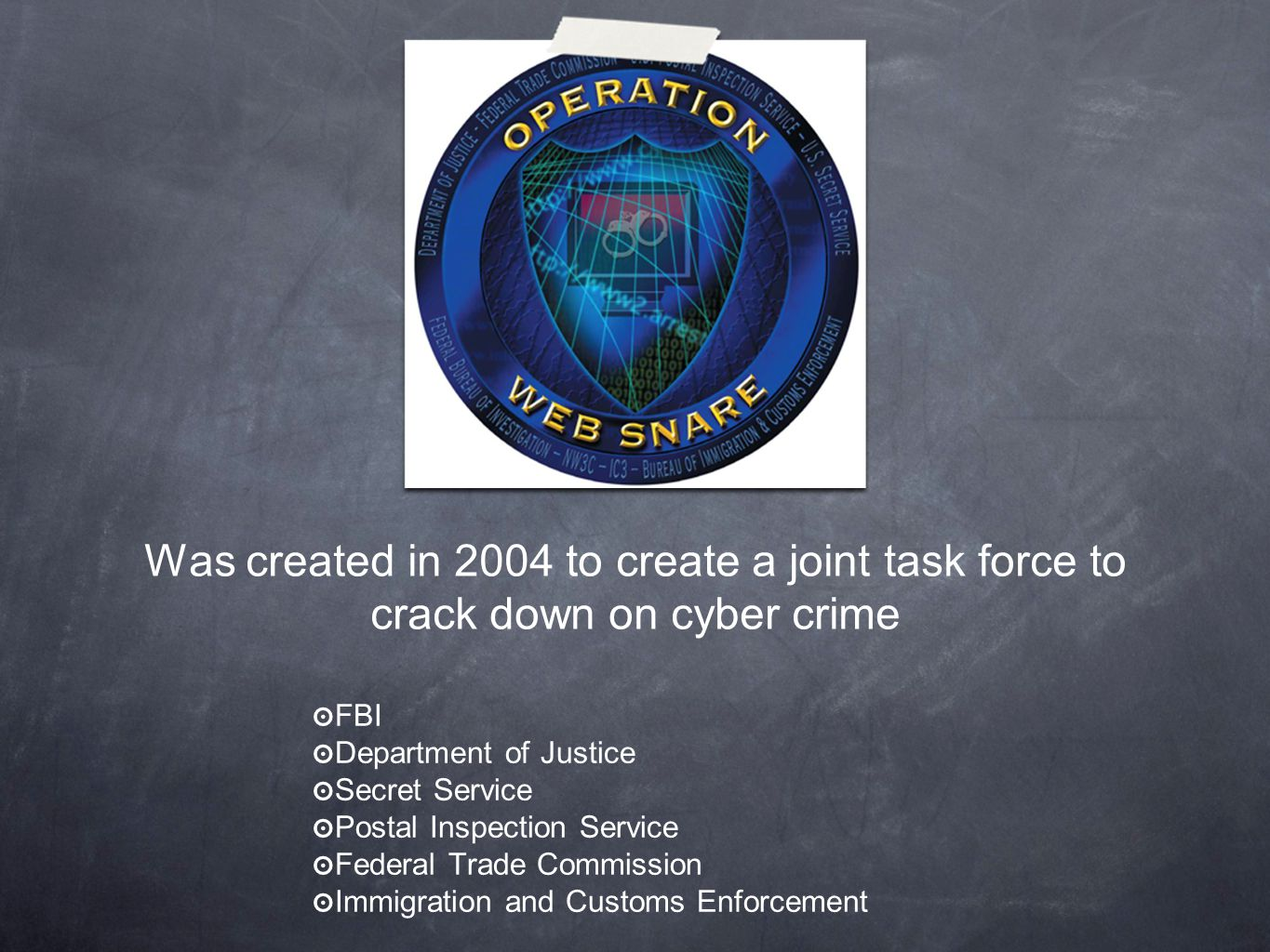 Was created in 2004 to create a joint task force to crack down on cyber crime ๏ FBI ๏ Department of Justice ๏ Secret Service ๏ Postal Inspection Service ๏ Federal Trade Commission ๏ Immigration and Customs Enforcement