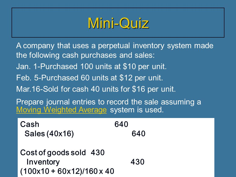 Mini-Quiz A company that uses a perpetual inventory system made the following cash purchases and sales: Jan. 1-Purchased 100 units at $10 per unit. Fe