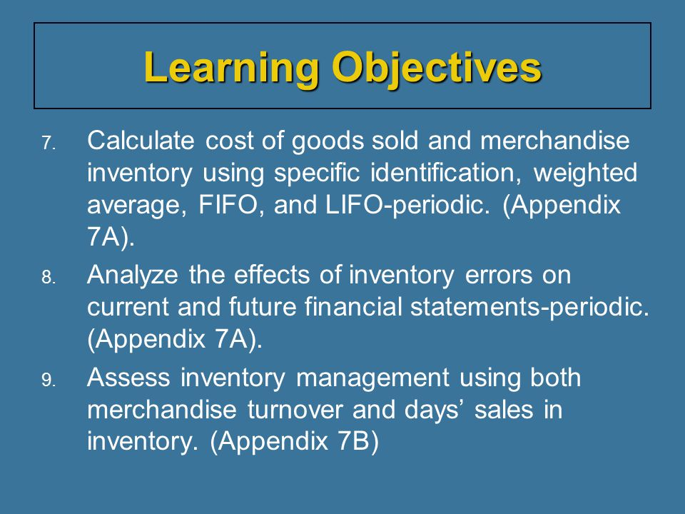7. Calculate cost of goods sold and merchandise inventory using specific identification, weighted average, FIFO, and LIFO-periodic. (Appendix 7A). 8.
