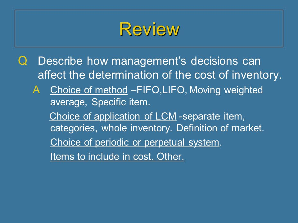 Q Describe how management's decisions can affect the determination of the cost of inventory. A Choice of method –FIFO,LIFO, Moving weighted average, S