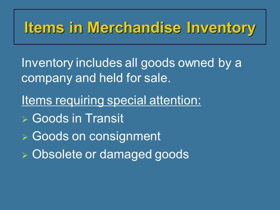 Inventory includes all goods owned by a company and held for sale. Items requiring special attention:  Goods in Transit  Goods on consignment  Obso
