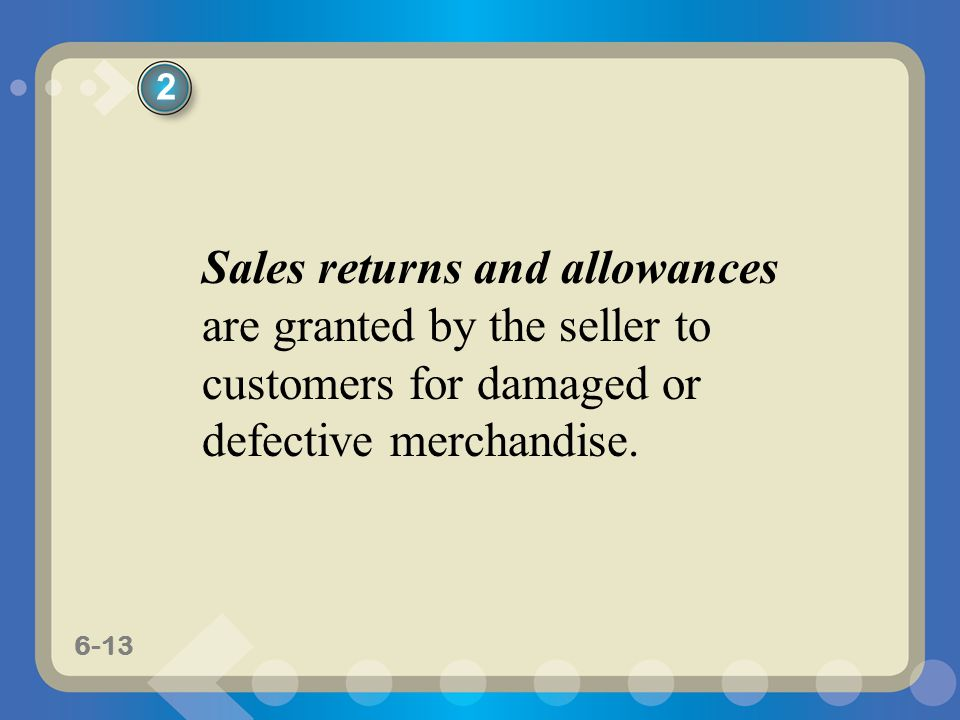 6-13 Sales returns and allowances are granted by the seller to customers for damaged or defective merchandise. 2