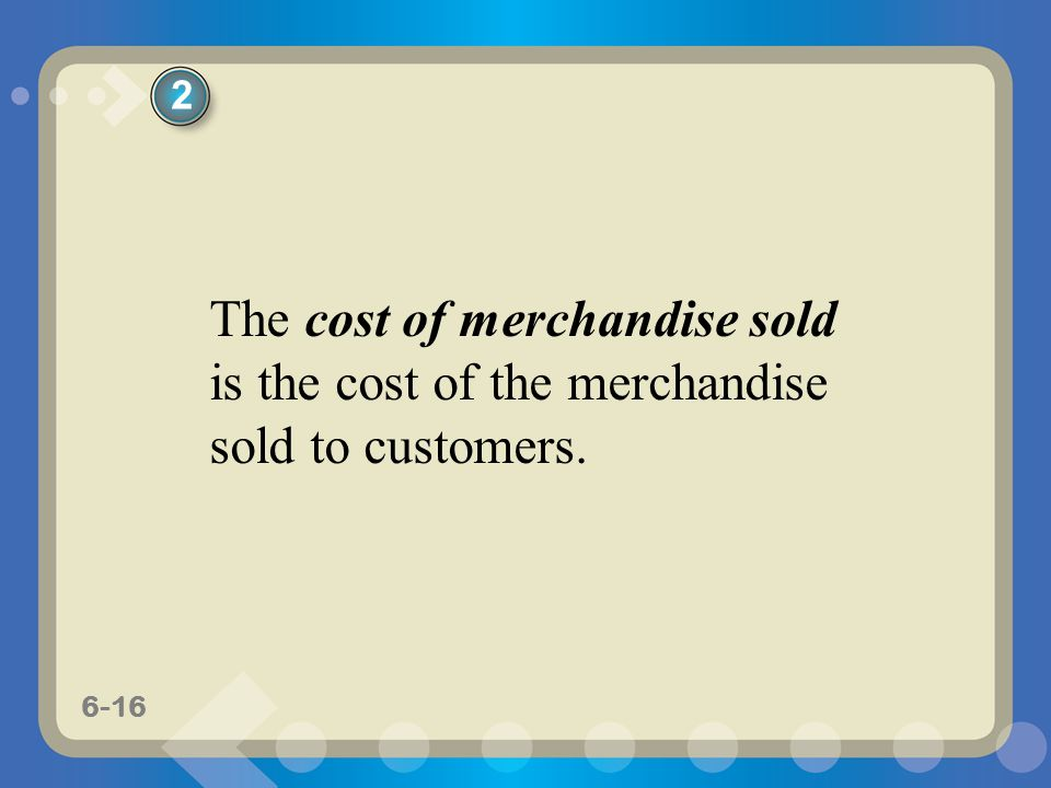 6-16 The cost of merchandise sold is the cost of the merchandise sold to customers. 2