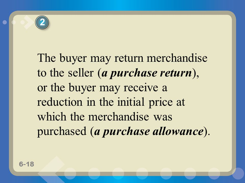 6-18 The buyer may return merchandise to the seller (a purchase return), or the buyer may receive a reduction in the initial price at which the mercha