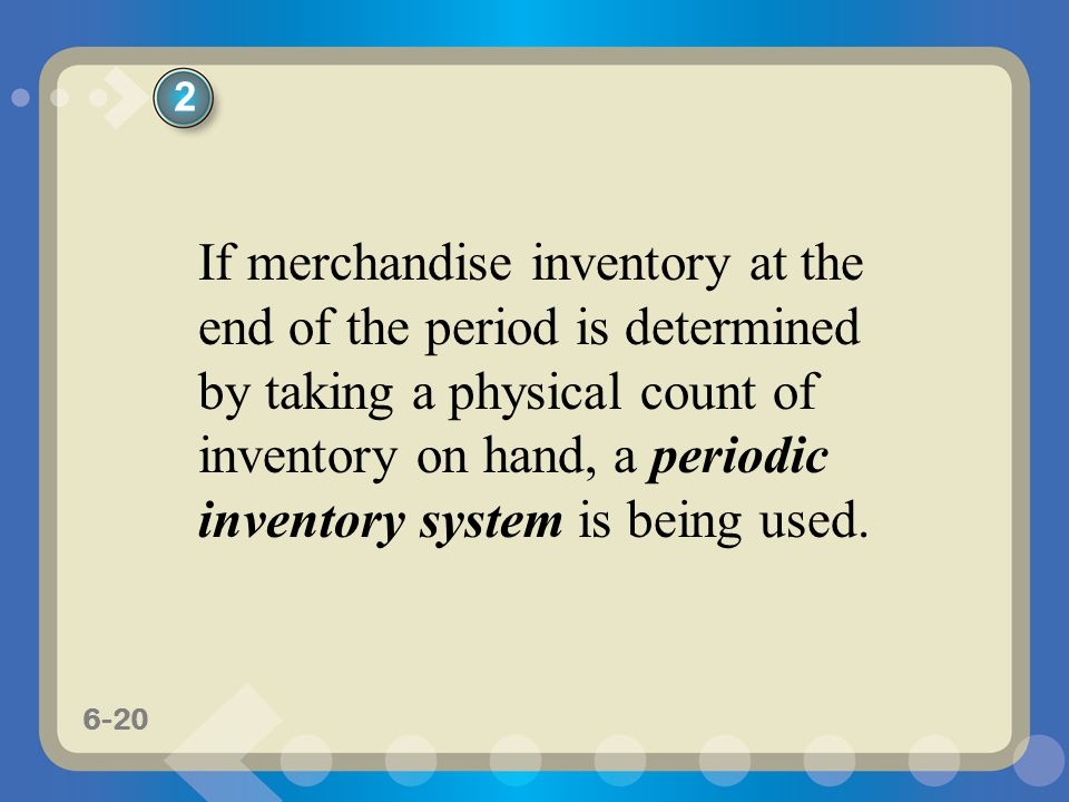 6-20 If merchandise inventory at the end of the period is determined by taking a physical count of inventory on hand, a periodic inventory system is b